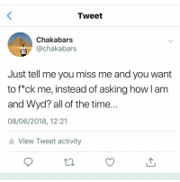 Memes, Wyd, and Time: Tweet  Chakabars  @chakabars  Just tell me you miss me and you want  to f*ck me, instead of asking how l am  and Wyd? all of the time.  08/06/2018, 12:21  li View Tweet activity *Cardi B voice* okurrrrrrrrrrrtttt 👏👏👏👏👏👏👏 closedmouthsdontgetfed @chakabars always coming thru with that knowledge.. sayitwithyourchest shepost♻♻