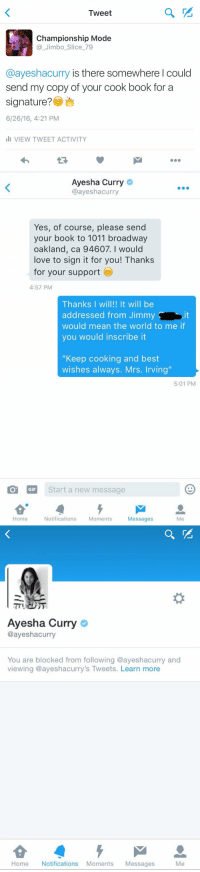 "Savage: Tweet  Championship Mode  Jimbo Slice 79  @ayeshacurry is there somewhere I could  send my copy of your cook book for a  signature?  6/26/16, 4:21 PM  III VIEW TWEET ACTIVITY   Ayesha Curry  @ayesha curry  Yes, of course, please send  your book to 1011 broadway  oakland, ca 94607. I would  love to sign it for you! Thanks  for your support  4:57 PM  Thanks I will!! It will be  addressed from Jimmy  would mean the world to me if  you would inscribe it  ""Keep cooking and best  wishes always. Mrs. Irving""  5:01 PM  GIF  Start a new message  Home  Notifications  Moments  Messages   Ayesha Curry  @ayeshacurry  You are blocked from following @ayeshacurry and  viewing ayeshacurry's Tweets. Learn more  Home Notifications Moments  Messages  Me Savage"
