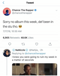 chancetherapper delays his album 😑 or 🤷‍♂️ ➡️Follow @bars: Tweet  Chance The Rapper  @chancetherapper  3  Sorry no album this week, def been in  the stu tho.  7/17/18, 10:30 AM  6,905 Retweets 48.6K Likes  NaNizzle@Nahjia_ 2h  Replying to @chancetherapper  I knew you were going to ruin my week in  a matter of seconds chancetherapper delays his album 😑 or 🤷‍♂️ ➡️Follow @bars