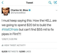 Does ANYONE, Trump supporter or not, see the self-centered, inhumane intentions behind this move? Whether the numbers are right or not, clean drinking water should trump a great wall. No pun intended.: Tweet  Charles M. Blow  @Charles MBlow  I must keep saying this: How the HELL are  we going to spend $20 bil to build the  #WallOf Hate but can't find $55 mil to fix  pipes in Flint?!!  1/26/17, 5:20 PM  ill VIEW TWEET ACTIVITY  6,628  RETWEETS 9,590  LIKES Does ANYONE, Trump supporter or not, see the self-centered, inhumane intentions behind this move? Whether the numbers are right or not, clean drinking water should trump a great wall. No pun intended.