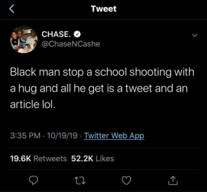 Chase: Tweet  CHASE. O  @ChaseNCashe  Black man stop a school shooting with  a hug and all he get is a tweet and an  article lol.  3:35 PM · 10/19/19 · Twitter Web App  19.6K Retweets 52.2K Likes