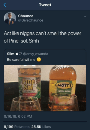 Legends say one cup of pine sol is enough to clean a mansion and no household has ever needed to buy another bottle. by Josetiz98 MORE MEMES: Tweet  Chaunce  @GiveChaunce  Act like niggas can't smell the power  of Pine-sol. Smh  Slim @envy_qwanda  Be careful wit me  MOTTS  ol  MULTI-SURFACE  LEANS&DEODORIZES  100% Juice  ktus 99.9% OF GERHS  9/16/18, 6:02 PM  9,199 Retweets 25.5K Likes Legends say one cup of pine sol is enough to clean a mansion and no household has ever needed to buy another bottle. by Josetiz98 MORE MEMES