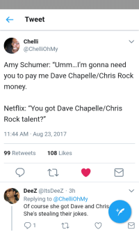 """<p>It&rsquo;s a talent gap (via /r/BlackPeopleTwitter)</p>: Tweet  Chelli  @ChelliOhMy  Amy Schumer: """"Umm...I'm gonna need  you to pay me Dave Chapelle/Chris Rock  money  Netflix: """"You got Dave Chapelle/Chris  Rock talent?""""  11:44 AM Aug 23, 2017  99 Retweets  108 Likes  DeeZ @ltsDeez 3h  Replying to @ChelliohMy  Of course she got Dave and Chris  She's stealing their jokes. <p>It&rsquo;s a talent gap (via /r/BlackPeopleTwitter)</p>"""