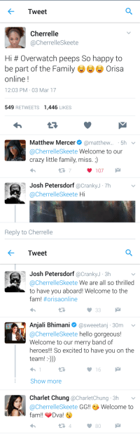Crazy, Fam, and Family: Tweet  Cherrelle  @CherrelleSkeete  Hi # Overwatch peeps So happy to  be part of the FamilyぎぎぎOrisa  online!  12:03 PM 03 Mar 17  549 RETWEETS 1,446 LIKES  Matthew Mercer@matthew.... 5h  @CherrelleSkeete Welcome to our  crazy little family, miss. )  107  Josh Petersdorf @CrankyJ-7h  @CherrelleSkeete Hi  Reply to Cherrelle   Tweet  Josh Petersdorf @CrankyJ 3h  @CherrelleSkeete We are all so thrilled  to have you aboard! Welcome to the  fam! #orisaonline  Anjali Bhimani @sweeetanj 30m  @CherrelleSkeete hello gorgeous!  Welcome to our merry band of  heroes!!! So excited to have you on the  team!:-))  16  Show more  Charlet Chung @CharletChung 3h v  @CherrelleSkeete GG!!砂Welcome to  fam!! Dva!  80 tadok0ro:This is my aesthetic….