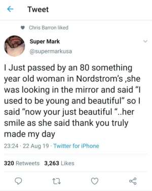 "sorry it's a crosspost, but I thought I'll share it here! (r/MadeMeSmile): Tweet  Chris Barron liked  Super Mark  @supermarkusa  Just passed by an 80 something  year old woman in Nordstrom's ,she  was looking in the mirror and said ""I  used to be young and beautiful"" so I  said ""now your just beautiful ""..her  smile as she said thank you truly  made my day  23:24 22 Aug 19 Twitter for iPhone  320 Retweets 3,263 Likes sorry it's a crosspost, but I thought I'll share it here! (r/MadeMeSmile)"
