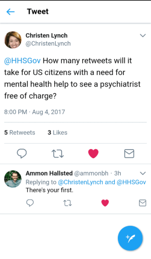 Prevent suicide in the USA by retweeting and sharing: Tweet  Christen Lynch  @ChristenLynch  @HHSGov How many retweets will it  take for US citizens with a need for  mental health help to see a psychiatrist  free of charge?  8:00 PM Aug 4, 2017  5 Retweets  3 Likes  Ammon Hallsted @ammonbh 3hV  Replying to @ChristenLynch and @HHSGov  There's your first. Prevent suicide in the USA by retweeting and sharing