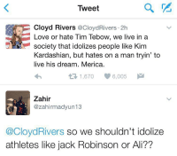 Idiot of the year. Merica: Tweet  Cloyd Rivers  CoCloydRivers 2h  Love or hate Tim Tebow, we live in a  eVN society that idolizes people like Kim  Kardashian, but hates on a man tryin' to  live his dream. Merica.  1,670  6,005  Zahir  zahirmadyun13  @CloydRivers so we shouldn't idolize  athletes like jack Robinson or Ali?? Idiot of the year. Merica