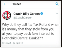 Memes, Tax Refund, and 🤖: Tweet  Coach Billy Carson  V @Coach Carson  Why do they call it a Tax Refund when  it's money that they stole from you  all year to pay back fake interest to  Rothchild Central Bank?!?!?  5:34 AM 12 Feb 17 Rp @coachbillycarson TaxationIsTheft. 4biddenknowledge