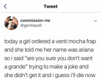 """Girl, Guess, and Today: Tweet  commission me  @gentleyell  today a girl ordered a venti mocha frap  and she told me her name was ariana  so i said """"are you sure you don't want  a grande"""" trying to make a joke and  she didn't get it and i guess i'll die now"""