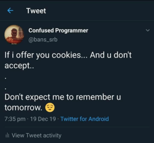 I've never met this man in my life: Tweet  Confused Programmer  @bans_srb  If i offer you cookies... And u don't  accept..  Don't expect me to remember u  tomorrow.  7:35 pm · 19 Dec 19 · Twitter for Android  ili View Tweet activity I've never met this man in my life