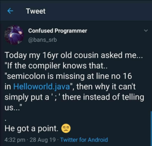 "In point: Tweet  Confused Programmer  @bans_srb  Today my 16yr old cousin asked me...  ""If the compiler knows that..  ""semicolon is missing at line no 16  in Helloworld.java"", then why it can't  simply put a ';' there instead of telling  us...""  He got a point.  4:32 pm 28 Aug 19 Twitter for Android In point"
