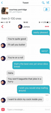 Funny, Best One Yet, and Acs: Tweet  courtney partridge  ac partridgexo  them 0-100 ones   16:52  EE  James  easily pleased  You're quite good  I'll call you butter  Sorry?  You're on a roll  that's the best one yet since slice  bread  Haha  You won't baguette that joke in a  hurry  I wish you would stop loafing  around  Sent  I want to stick my cock inside you  Send  GIF  Type a message... OH MY GOD 😂💀