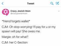 Jewish, Spawn, and C Section: Tweet  Crazy Jewish Mom  acrazyjewish mom  friend forgets wallet  CJM: Oh stop worrying! l'll pay for u or my  spawn will pay! She owes me  Margie: oh for what?  CJM: her C-Section ✂️✂️✂️ crazyjewishmom 🙄