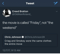"Blackpeopletwitter, Clothes, and Friday: Tweet  Creed Bratton  @OldManRoland  the movie is called ""Friday"", not ""the  weekend  Chris Johnson @ChrisJohnson28  Criag and Smokey wore the same clothes  the entire move  12/7/17, 9:13 AM <p>Most of the movie on the damn porch anyways (via /r/BlackPeopleTwitter)</p>"