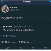 Y'all fuck parasites or what to get STD's • 👉Follow me @no_chillbruh for more: Tweet  daddy.  @TayWest  la  nigga who is we  princess. @kaylabrown39  We all done had a std before.  12/18/17, 12:15  5,226 Retweets 5,933 Likes Y'all fuck parasites or what to get STD's • 👉Follow me @no_chillbruh for more