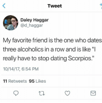 "Everyone has one: Tweet  Daley Haggar  @d_haggar  My favorite friend is the one who dates  three alcoholics in a row and is like ""I  really have to stop dating Scorpios.""  10/14/17, 6:54 PM  11 Retweets 95 Likes Everyone has one"