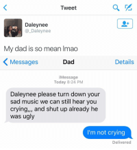 Me as a parent: Tweet  Daley nee  Daley nee  My dad is so mean lmao   Details  Messages  Dad  Message  Today 8:24 PM  Daleynee please turn down your  sad music we can still hear you  crying,,, and shut up already he  was ugly  I'm not crying  Delivered Me as a parent