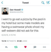 Pizza, Hotel, and Models: Tweet  Dan Howell  @danisnotonfire  i went to go eat a pizza by the pool in  my hotel but some male models are  having a swimwear photo shoot my  self-esteem did not ask for this  6/29/16, 4:19 PM  13.1K  RETWEETS  31.5K  LIKES