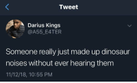 Dinosaur, Darius, and Kings: Tweet  Darius Kings  @A55_E4TER  Someone really just made up dinosaur  noises without ever hearing them  11/12/18, 10:55 PM He has a point 😂😭 https://t.co/XfjhqXcDvM