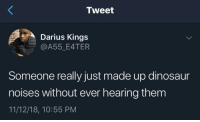 Dinosaur, Darius, and Kings: Tweet  Darius Kings  @A55_E4TER  Someone really just made up dinosaur  noises without ever hearing them  11/12/18, 10:55 PM We're just assuming?