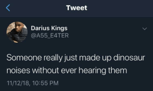 Dank, Dinosaur, and Memes: Tweet  Darius Kings  @A55_E4TER  Someone really just made up dinosaur  noises without ever hearing them  11/12/18, 10:55 PM We're just assuming? by waseem_the_dream MORE MEMES