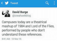 theatricality: Tweet  David Burge  aiowahawk blog  Campuses today are a theatrical  mashup of 1984 and Lord of the Flies,  performed by people who don't  understand these references.  8:41 AM 13 Nov 15