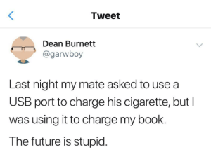 The future is stupid: Tweet  Dean Burnett  @garwboy  Last night my mate asked to use a  USB port to charge his cigarette, but I  was using it to charge my book.  The future is stupid. The future is stupid