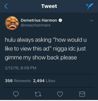 "Blackpeopletwitter, Hulu, and Asking: Tweet  Demetrius Harmon  @meechonmars  hulu always asking ""how would u  like to view this ad"" nigga idc just  gimme my show back please  2/12/18, 8:09 PM  356 Retweets 2,494 Likes <p>Just get it over with (via /r/BlackPeopleTwitter)</p>"
