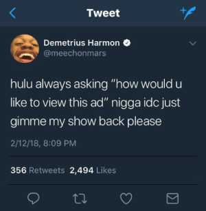 "Hulu, Asking, and Back: Tweet  Demetrius Harmon  @meechonmars  hulu always asking ""how would u  like to view this ad"" nigga idc just  gimme my show back please  2/12/18, 8:09 PM  356 Retweets 2,494 Likes Just get it over with"