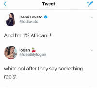 Demi Lovato, White, and Racist: Tweet  Demi Lovato  @ddlovato  And I'm 1% African!! !!  logan <o  @deathlylogan  white ppl after they say something  racist 😂😂😂😂😂😂
