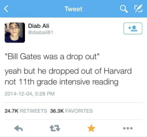 "Intensive: Tweet  Diab Ali  @diabali81  1  ""Bill Gates was a drop out""  yeah but he dropped out of Harvard  not 11th grade intensive reading  2014-12-04, 5:28 PM  24.7K RETWEETS36.3K FAVORITES"