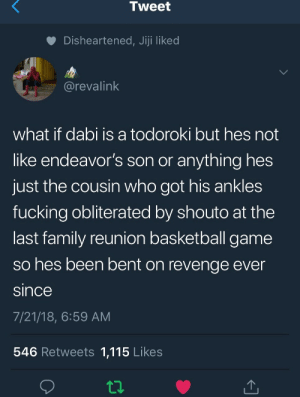 Basketball, Family, and Fucking: Tweet  Disheartened, Jiji liked  @revalink  what if dabi is a todoroki but hes not  like endeavor's son or anything hes  just the cousin who got his ankles  fucking obliterated by shouto at the  last family reunion basketball game  so hes been bent on revenge ever  since  7/21/18, 6:59 AM  546 Retweets 1,115 Likes flaming-toenails:  dabi got them ankles broke lmfaoooo