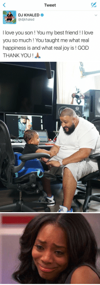 https://t.co/kFAU6ZTL6Y: Tweet  DJ KHALED  adjkhaled  I love you son You my best friend I love  you so much You taught me what real  happiness is and what real joy is GOD  THANK YOU   O  SE https://t.co/kFAU6ZTL6Y