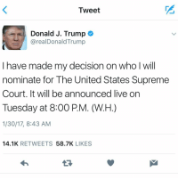 Memes, Supreme Court, and 🤖: Tweet  Donald J. Trump  arealDonald Trump  I have made my decision on who l will  nominate for The United States Supreme  Court. It will be announced live on  Tuesday at 8:00 P.M. (W.H.)  1/30/17, 8:43 AM  14.1K  RETWEETS  58.7K  LIKES President DonaldTrump tweeted that he will announce his Supreme Court pick on Tuesday evening. SCOTUS