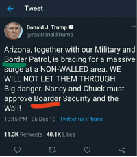Iphone, Twitter, and Arizona: Tweet  Donald J. Trump C  @realDonaldTrump  Arizona, together with our Military and  Border Patrol, is bracing for a massive  surge at a NON-WALLED area. WE  WILL NOT LET THEM THROUGH  Big danger. Nancy and Chuck must  approve Boarder Security and the  Wall!  10:15 PM 06 Dec 18 Twitter for iPhone  11.3K Retweets 40.1K Likes