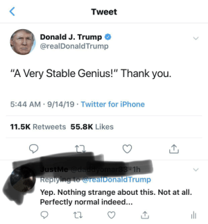 """Iphone, Twitter, and Thank You: Tweet  Donald J. Trump  @realDonaldTrump  """"A Very Stable Genius!"""" Thank you.  5:44 AM 9/14/19 Twitter for iPhone  11.5K Retweets 55.8K Likes  JustMe @daddyomar33 1h  Replying to @reaiDonald Trump  Yep. Nothing strange about this. Not at all.  Perfectly normal indeed... This is by no means a huge deal. But, if I were somewhere and someone introduced themselves by saying """"Hi, I'm John, I'm a very stable genius,"""" I'd get away from this person as quickly as I could because it seems like the least stable thing a genius would say..."""