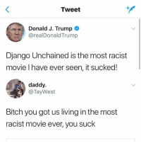 🤣😂😂😂😂😂: Tweet  Donald J. Trump  @realDonaldTrump  Django Unchained is the most racist  movie l have ever seen, it sucked!  daddy.  @TayWest  Bitch you got us living in the most  racist movie ever, you suck 🤣😂😂😂😂😂