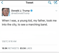 """<p>Believe in your dreams via /r/dank_meme <a href=""""http://ift.tt/2zjb9S3"""">http://ift.tt/2zjb9S3</a></p>: Tweet  Donald J. Trump  @realDonaldTrump  When I was, a young kid, my father, took me  into the city, to see a marching band.  1/9/17, 9:16 AM  18.9K RETWEETS 83.5K LIKES <p>Believe in your dreams via /r/dank_meme <a href=""""http://ift.tt/2zjb9S3"""">http://ift.tt/2zjb9S3</a></p>"""
