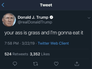 Ass, Twitter, and Trump: Tweet  Donald J. Trump  @realDonaldTrump  your ass is grass and I'm gonna eat it  7:58 PM 3/22/19 Twitter Web Client  524 Retweets 3,352 Likes Mowing the lawn
