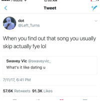7/11, Blackpeopletwitter, and Dating: Tweet  dot  @Left_Turns  When you find out that song you usually  skip actually fye lol  Swavey Vic @swaveyvic_  What's it like dating u  7/11/17, 6:41 PM  57.6K Retweets 91.3K Likes <p>probably won't notice me until two months from now (via /r/BlackPeopleTwitter)</p>