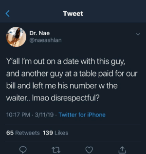 Dank, Iphone, and Memes: Tweet  Dr. Nae  @naeashlan  Y'all I'm out on a date with this guy,  and another guy at a table paid for our  bill and left me his number w the  waiter..Imao disrespectful?  10:17 PM 3/11/19 Twitter for iPhone  65 Retweets 139 Likes Y'all keeping the Number of Nah by da_chosen1 MORE MEMES