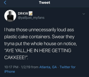 "Ass, Iphone, and Twitter: Tweet  DREW  @yalljust_myfans  I hate those unnecessarily loud ass  plastic cake containers. Swear they  tryna put the whole house on notice,  ""AYE YALL,HE IN HERE GETTING  CAKKEEE!""  10:17 PM 1/2/19 from Atlanta, GA Twitter for  iPhone"