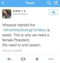 Yup, we're doomed.: Tweet  e m e l y  @awwim emely  Whoever started the  #WhylmNotVotingForHillary is  sexist. This is why we need a  female President.  We need to end sexism  4/12/15, 12:38 PM Yup, we're doomed.