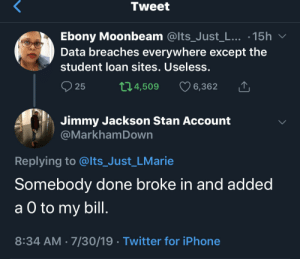 Someone get Russia on the phone. I know they can erase my debt (via /r/BlackPeopleTwitter): Tweet  Ebony Moonbeam @Its_Just_L... .15h  Data breaches everywhere except the  student loan sites. Useless.  t1.4,509  25  6,362  Jimmy Jackson Stan Account  @MarkhamDown  Replying to @lts_Just_LMarie  Somebody done broke in and added  а O to  a O to my bill.  8:34 AM 7/30/19 Twitter for iPhone Someone get Russia on the phone. I know they can erase my debt (via /r/BlackPeopleTwitter)