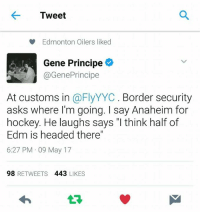 """Get ready for us to take over your arena again Anaheim   #oilcountry: Tweet  Edmonton Oilers liked  Gene Principe  @GenePrincipe  At customs in  a FlyYYC. Border security  asks where I'm going. I say Anaheim for  hockey. He laughs says I think half of  Edm is headed there""""  6:27 PM 09 May 17  98  RETWEETS  443  LIKES Get ready for us to take over your arena again Anaheim   #oilcountry"""