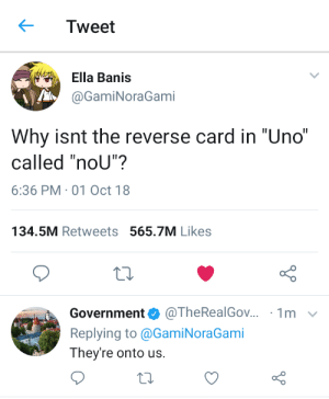 "Dank, Memes, and Target: Tweet  Ella Banis  @GamiNoraGami  Why isnt the reverse card in ""Uno""  called ""noU""?  6:36 PM-01 Oct 18  134.5M Retweets 565.7M Likes  Government@TheRealGov.. 1m v  Replying to @GamiNoraGami  They're onto us. What is this trickery? by Princessanabell0809 MORE MEMES"
