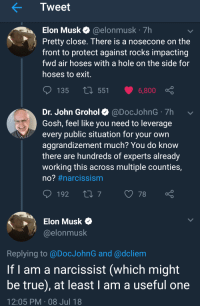 Children, Facepalm, and True: Tweet  Elon Musk@elonmusk 7h  Pretty close. There is a nosecone on the  front to protect against rocks impacting  fwd air hoses with a hole on the side for  hoses to exit  135  551 6,800  Dr. John Grohol@DocJohnG 7h  Gosh, feel like you need to leverage  every public situation for your own  aggrandizement much? You do know  there are hundreds of experts already  working this across multiple counties,  no? #narcissism  192 t0778  Elon Musk $  @elonmusk  Replying to @DocJohnG and @dcliem  If l am a narcissist (which might  be true), at least I am a useful one  12:05 PM 08 Jul 18