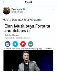 "Lmao, Memes, and Kids: Tweet  Elon Musk  @elonmusk  Had to been done ur welcome  Elon Musk buys Fortnite  and deletes it  By Mike Murphy  Published: Oct 10, 2018 7:49 pm ET  ""I had to save these kids from eternal virginity"" Elon Musk ITS A REAL TWEET FROM HIM LMAO"