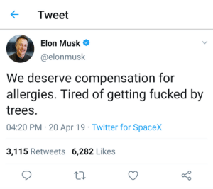 Spacex: Tweet  Elon Musk  @elonmusk  We deserve compensation for  allergies. Tired of getting fucked by  trees.  04:20 PM 20 Apr 19 Twitter for SpaceX  3,115 Retweets 6,282 Likes