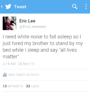 "All Lives Matter, Fall, and Gif: Tweet  Eric Lee  @EricLeeeeeee  I need white noise to fall asleep so l  just hired my brother to stand by my  bed while I sleep and say ""all lives  matter""  2:14 AM 29 Nov 15  IlI VIEW TWEET ACTIVITY  13 RETWEETS 33 LIKES kingdomheartsddd:trebled-negrita-princess:""White Noise""2015Oil on canvas"